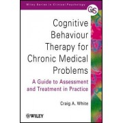 Cognitive Behaviour Therapy for Chronic Medical Problems - a Guide to Assessment & Treatment in Practice by Craig A. White