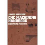 Computer Numerically Controlled Machining Handbook by James Madison