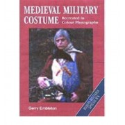Medieval Military Costume: Recreated in Colour Photographs Gerry Embleton