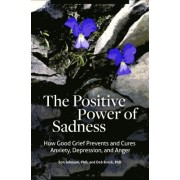 The Positive Power of Sadness: How Good Grief Prevents and Cures Anxiety, Depression, and Anger