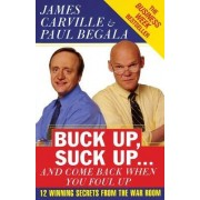Buck Up, Suck Up ... and Come Back When You Foul Up by James Carville