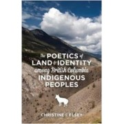 The Poetics of Land and Identity Among British Columbia Indigenous Peoples by Christine J. Elsey