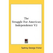 The Struggle for American Independence V2 by Sydney George Fisher