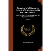 Narrative of a Mission to Central Africa Performed in the Years 1850-51: Under the Orders and at the Expense of Her Majesty's Government; Volume 1