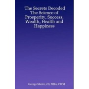The Secrets Decoded - The Science of Prosperity, Success, Wealth, Health and Happiness by George CWM MBA JD Mentz