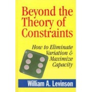 Beyond the Theory of Constraints by William A. Levinson