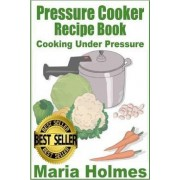 Pressure Cooker Recipe Book by Maria Holmes