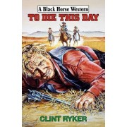 To Die This Day by Clint Ryker
