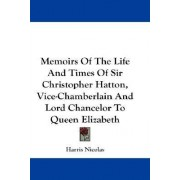 Memoirs of the Life and Times of Sir Christopher Hatton, Vice-Chamberlain and Lord Chancelor to Queen Elizabeth by Harris Nicolas