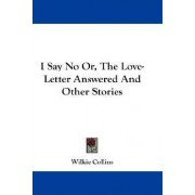 I Say No Or, the Love-Letter Answered and Other Stories by Au Wilkie Collins