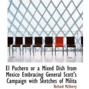 El Puchero or a Mixed Dish from Mexico Embracing General Scott's Campaign with Sketches of Milita by Richard McSherry