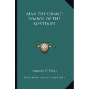 Man the Grand Symbol of the Mysteries by Manly P Hall