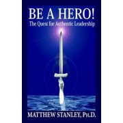 Be a Hero! the Quest for Authentic Leadership by Matthew Stanley
