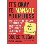 It's Okay to Manage Your Boss by Bruce Tulgan