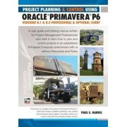 Project Planning and Control Using Oracle Primavera P6 Versions 8.1 & 8.2 by Paul E. Harris