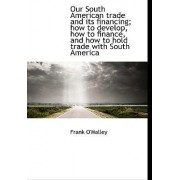 Our South American Trade and Its Financing; How to Develop, How to Finance, and How to Hold Trade Wi by Frank O'Malley