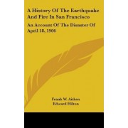 A History of the Earthquake and Fire in San Francisco by Frank W Aitken