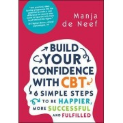 Build Your Confidence with CBT: 6 Simple Steps to be Happier, More Successful and Fulfilled by Manja de Neef