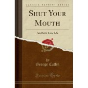 Shut Your Mouth and Save Your Life (Classic Reprint) by George Catlin