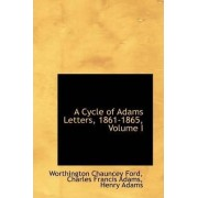 A Cycle of Adams Letters, 1861-1865, Volume I by Worthington Chauncey Ford