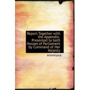 Report Together with the Appendix, Presented to Both Houses of Parliament by Command of Her Majesty by Anonmyous