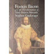 Francis Bacon and the Transformation of Early-Modern Philosophy by Stephen Gaukroger
