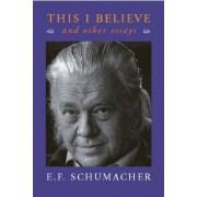 This I Believe and Other Essays by E. F. Schumacher