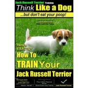 Jack Russell Terrier Training, Think Like a Dog, But Don't Eat Your Poop! by MR Paul Allen Pearce