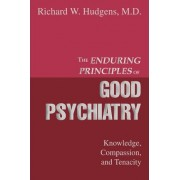 The Enduring Principles of Good Psychiatry by Richard W Hudgens