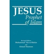 Jesus, Prophet of Islam by Muhammad Ata Ur-Rahim