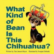 What Kind of Bean Is This Chihuahua? by Tara Jansen-Meyer