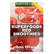 Superfoods Red Smoothies: Over 40 Energizing, Detoxifying & Nutrient-Dense Smoothies Blender Recipes: Detox Cleanse Diet, Smoothies for Weight L
