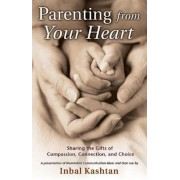 Parenting from Your Heart: Sharing the Gifts of Compassion, Connection, and Choice, Paperback