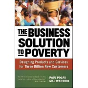 The Business Solution to Poverty; Designing Products and Services for Three Billion New Customers by Paul Polak