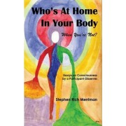 Who's At Home In Your Body (When You're Not)? Essays on Consciousness by a Participant Observer by Stephen Rich Merriman
