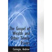 The Gospel of Wealth and Other Timely Essays by Carnegie Andrew