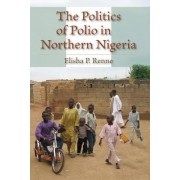 The Politics of Polio in Northern Nigeria by Elisha P. Renne