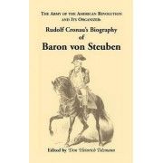 Biography of Baron Von Steuben, the Army of the American Revolution and Its Organizer by Rudolf Cronau