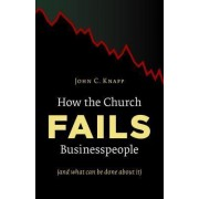 How the Church Fails Businesspeople (and What Can be Done About It) by John C. Knapp