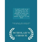 A Year's Work in an Out-Apiary; Or, an Average of 114 1/2 Pounds of Honey Per Colony in a Poor Season, and How It Was Done - Scholar's Choice Edition by Gilbert M Doolittle