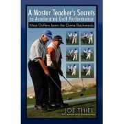 A Master Teacher's Secrets to Accelerated Golf Performance by Joe Thiel