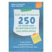 Cele mai frumoase 250 de probleme de matematica ale copilariei - Eduard Dancila Ioan Dancila