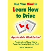 Use Your Mind to Learn How to Drive: the Quick and Easy Way to Pass the Practical Driving Test! by Martin Woodward