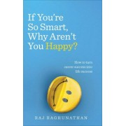 Raj Raghunathan If You're So Smart, Why Aren't You Happy?: How to turn career success into life success