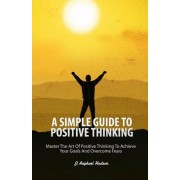 A Simple Guide to Positive Thinking: Mastering the Art of Positive Thinking to Achieve Your Goals and Overcome Fears