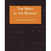 The Mind in the Making - The Relation of Intelligence to Social Reform by James Harvey Robinson