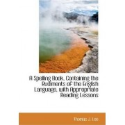 A Spelling Book Containing the Rudiments of the English Language with Appropriate Reading Lessons by Thomas J Lee
