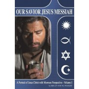 Our Savior Jesus Messiah: A Portrait of Jesus Christ with Mormon Perspective
