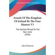 Annals of the Kingdom of Ireland by the Four Masters: Earliest Period to the Year 1616 v. 1 by John O'Donovan