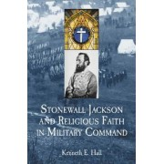 Stonewall Jackson and Religious Faith in Military Command by Kenneth E. Hall